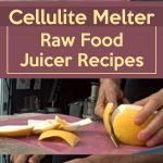 Cellulite Melter! ~ Raw Food Juicer Recipes