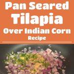 Pan Seared Tilapia Over Indian Corn Recipe