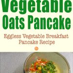 Vegetable Oats Pancake (Eggless Vegetable Breakfast Pancake Recipe)