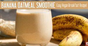 Banana Oatmeal Smoothie - Easy Vegan Breakfast Recipe
