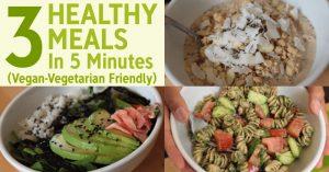 3 Healthy Meals In 5 Minutes (Vegan-Vegetarian Friendly)